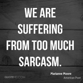 We are suffering from too much sarcasm.