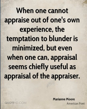 When one cannot appraise out of one's own experience, the temptation to blunder is minimized, but even when one can, appraisal seems chiefly useful as appraisal of the appraiser.