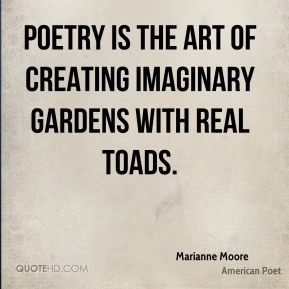 Marianne Moore - Poetry is the art of creating imaginary gardens with real toads.