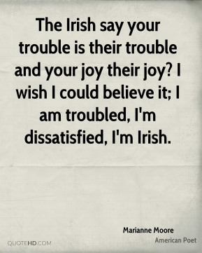 The Irish say your trouble is their trouble and your joy their joy? I wish I could believe it; I am troubled, I'm dissatisfied, I'm Irish.