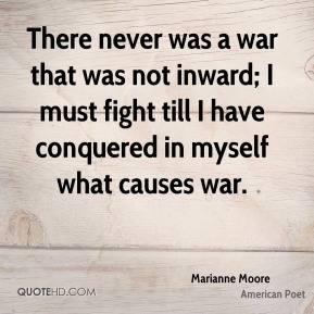 There never was a war that was not inward; I must fight till I have conquered in myself what causes war.