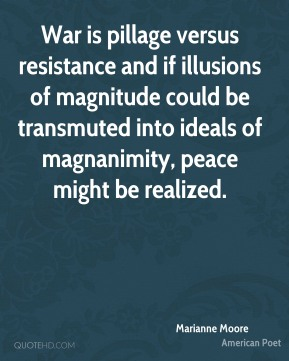 War is pillage versus resistance and if illusions of magnitude could be transmuted into ideals of magnanimity, peace might be realized.