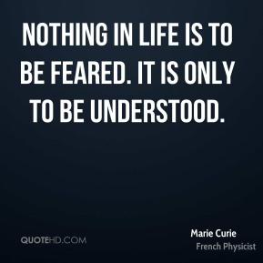 Nothing in life is to be feared. It is only to be understood.