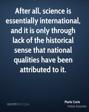 After all, science is essentially international, and it is only through lack of the historical sense that national qualities have been attributed to it.