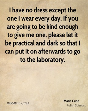 I have no dress except the one I wear every day. If you are going to be kind enough to give me one, please let it be practical and dark so that I can put it on afterwards to go to the laboratory.