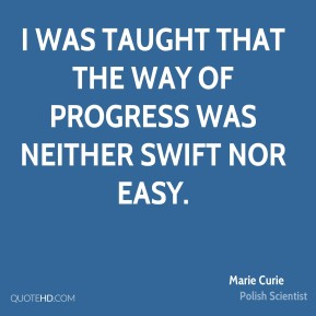 I was taught that the way of progress was neither swift nor easy.