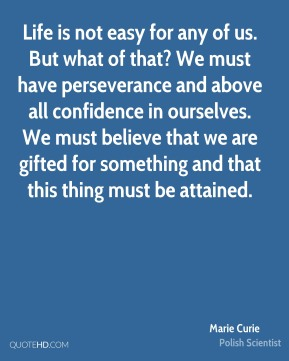 Life is not easy for any of us. But what of that? We must have perseverance and above all confidence in ourselves. We must believe that we are gifted for something and that this thing must be attained.