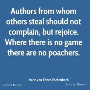Authors from whom others steal should not complain, but rejoice. Where there is no game there are no poachers.
