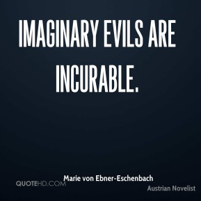 Marie von Ebner-Eschenbach - Imaginary evils are incurable.