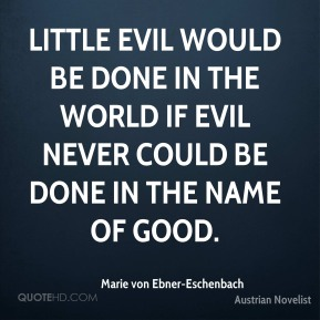 Little evil would be done in the world if evil never could be done in the name of good.