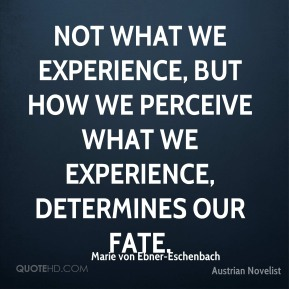 Not what we experience, but how we perceive what we experience, determines our fate.