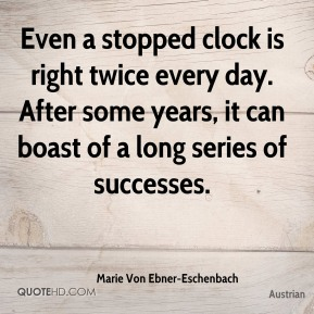 Marie Von Ebner-Eschenbach  - Even a stopped clock is right twice every day. After some years, it can boast of a long series of successes.