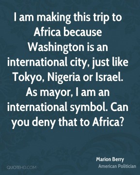 Marion Berry - I am making this trip to Africa because Washington is an international city, just like Tokyo, Nigeria or Israel. As mayor, I am an international symbol. Can you deny that to Africa?