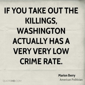 If you take out the killings, Washington actually has a very very low crime rate.
