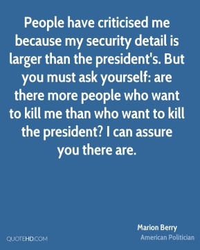 Marion Berry - People have criticised me because my security detail is larger than the president's. But you must ask yourself: are there more people who want to kill me than who want to kill the president? I can assure you there are.