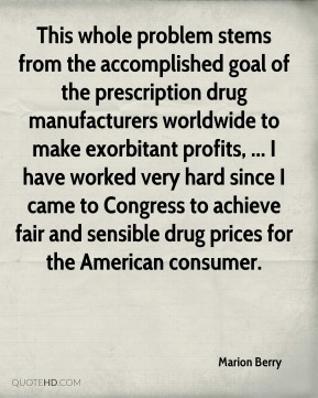 Marion Berry  - This whole problem stems from the accomplished goal of the prescription drug manufacturers worldwide to make exorbitant profits, ... I have worked very hard since I came to Congress to achieve fair and sensible drug prices for the American consumer.