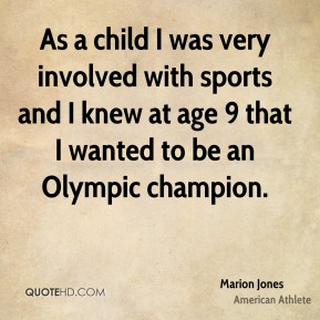 Marion Jones - As a child I was very involved with sports and I knew at age 9 that I wanted to be an Olympic champion.
