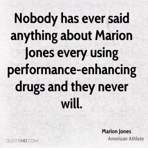 Marion Jones - Nobody has ever said anything about Marion Jones every using performance-enhancing drugs and they never will.