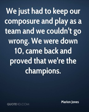 We just had to keep our composure and play as a team and we couldn't go wrong. We were down 10, came back and proved that we're the champions.