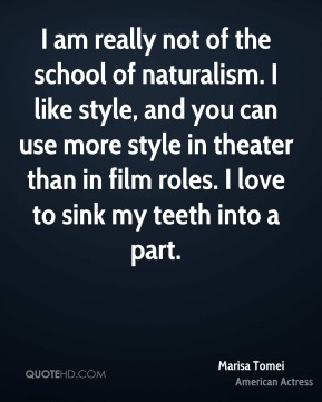 Marisa Tomei - I am really not of the school of naturalism. I like style, and you can use more style in theater than in film roles. I love to sink my teeth into a part.