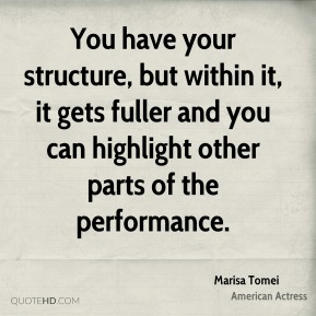 Marisa Tomei - You have your structure, but within it, it gets fuller and you can highlight other parts of the performance.