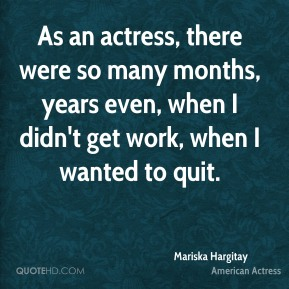 Mariska Hargitay - As an actress, there were so many months, years even, when I didn't get work, when I wanted to quit.