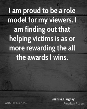 I am proud to be a role model for my viewers. I am finding out that helping victims is as or more rewarding the all the awards I wins.