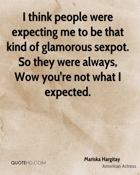 I think people were expecting me to be that kind of glamorous sexpot. So they were always, Wow you're not what I expected.