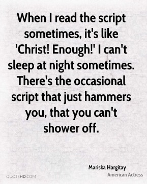 When I read the script sometimes, it's like 'Christ! Enough!' I can't sleep at night sometimes. There's the occasional script that just hammers you, that you can't shower off.
