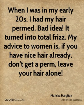 Mariska Hargitay - When I was in my early 20s, I had my hair permed. Bad idea! It turned into total frizz. My advice to women is, if you have nice hair already, don't get a perm, leave your hair alone!