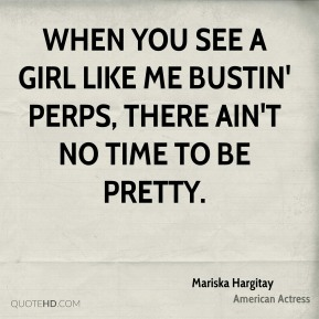 When you see a girl like me bustin' perps, there ain't no time to be pretty.