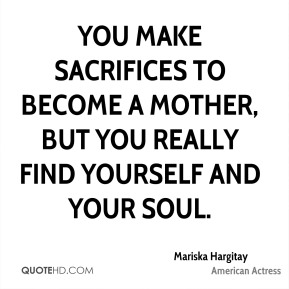You make sacrifices to become a mother, but you really find yourself and your soul.