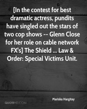 [In the contest for best dramatic actress, pundits have singled out the stars of two cop shows -- Glenn Close for her role on cable network FX's] The Shield ... Law & Order: Special Victims Unit.