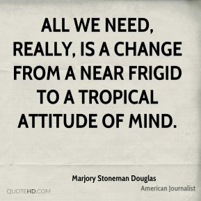 All we need, really, is a change from a near frigid to a tropical attitude of mind.
