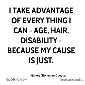 I take advantage of every thing I can - age, hair, disability - because my cause is just.