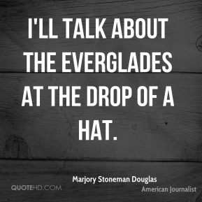 Marjory Stoneman Douglas - I'll talk about the Everglades at the drop of a hat.