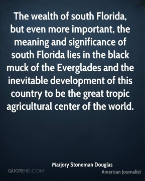 Marjory Stoneman Douglas - The wealth of south Florida, but even more important, the meaning and significance of south Florida lies in the black muck of the Everglades and the inevitable development of this country to be the great tropic agricultural center of the world.