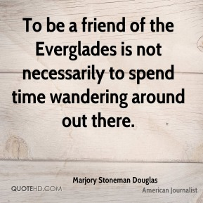 Marjory Stoneman Douglas - To be a friend of the Everglades is not necessarily to spend time wandering around out there.