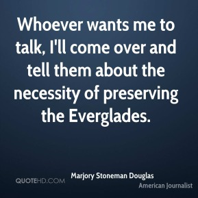 Whoever wants me to talk, I'll come over and tell them about the necessity of preserving the Everglades.