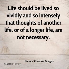 Marjory Stoneman Douglas  - Life should be lived so vividly and so intensely that thoughts of another life, or of a longer life, are not necessary.