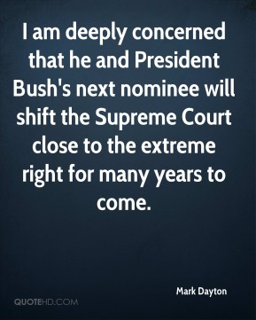 Mark Dayton  - I am deeply concerned that he and President Bush's next nominee will shift the Supreme Court close to the extreme right for many years to come.