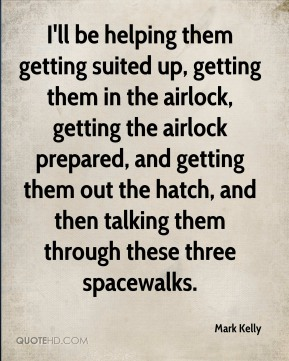 I'll be helping them getting suited up, getting them in the airlock, getting the airlock prepared, and getting them out the hatch, and then talking them through these three spacewalks.