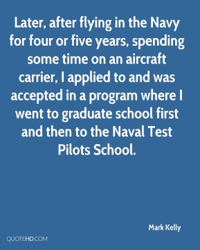 Mark Kelly - Later, after flying in the Navy for four or five years, spending some time on an aircraft carrier, I applied to and was accepted in a program where I went to graduate school first and then to the Naval Test Pilots School.