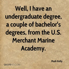 Well, I have an undergraduate degree, a couple of bachelor's degrees, from the U.S. Merchant Marine Academy.