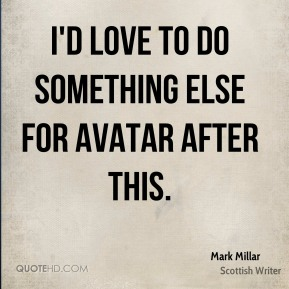 I'd love to do something else for Avatar after this.