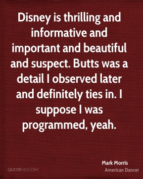Disney is thrilling and informative and important and beautiful and suspect. Butts was a detail I observed later and definitely ties in. I suppose I was programmed, yeah.
