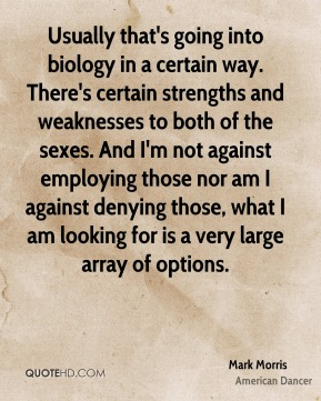 Usually that's going into biology in a certain way. There's certain strengths and weaknesses to both of the sexes. And I'm not against employing those nor am I against denying those, what I am looking for is a very large array of options.