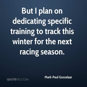 Mark-Paul Gosselaar - But I plan on dedicating specific training to track this winter for the next racing season.