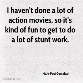 I haven't done a lot of action movies, so it's kind of fun to get to do a lot of stunt work.