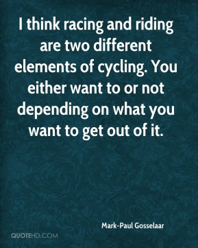 Mark-Paul Gosselaar - I think racing and riding are two different elements of cycling. You either want to or not depending on what you want to get out of it.
